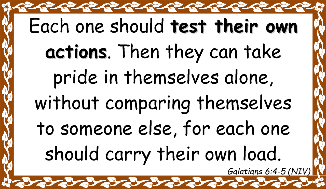 Each one should test their own  actions. Then they can take  pride in themselves alone,  without comparing themselves  to someone else, for each one  should carry their own load. Galatians 6:4-5 (NIV)