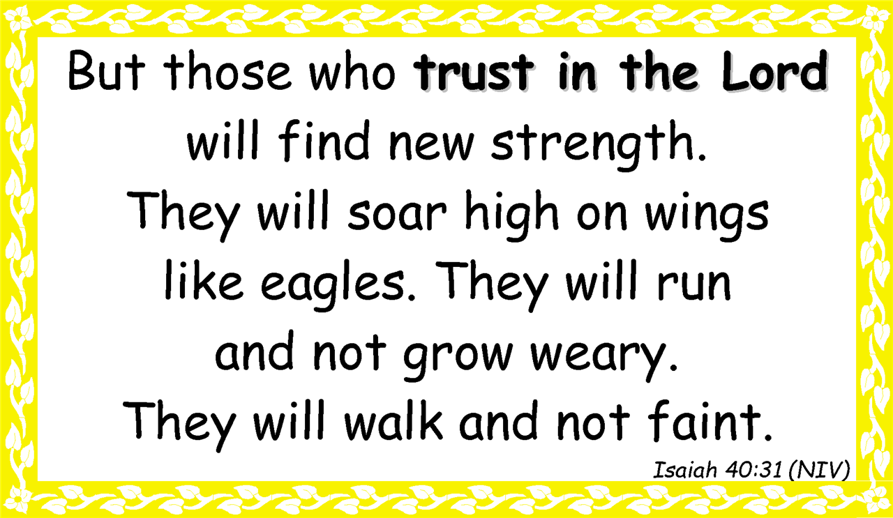 But those who trust in the Lord  will find new strength.  They will soar high on wings  like eagles. They will run  and not grow weary.  They will walk and not faint. Isaiah 40:31 (NIV)
