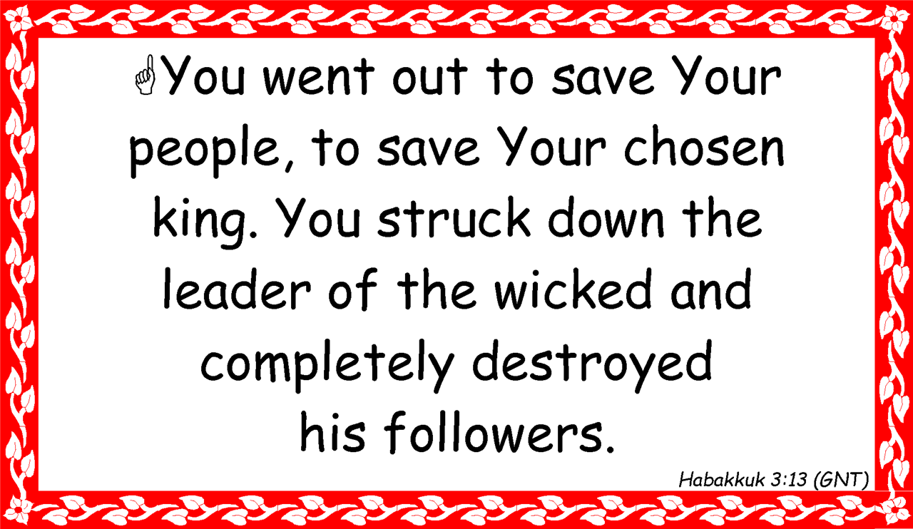?You went out to save Your  people, to save Your chosen  king. You struck down the  leader of the wicked and completely destroyed  his followers. Habakkuk 3:13 (GNT)