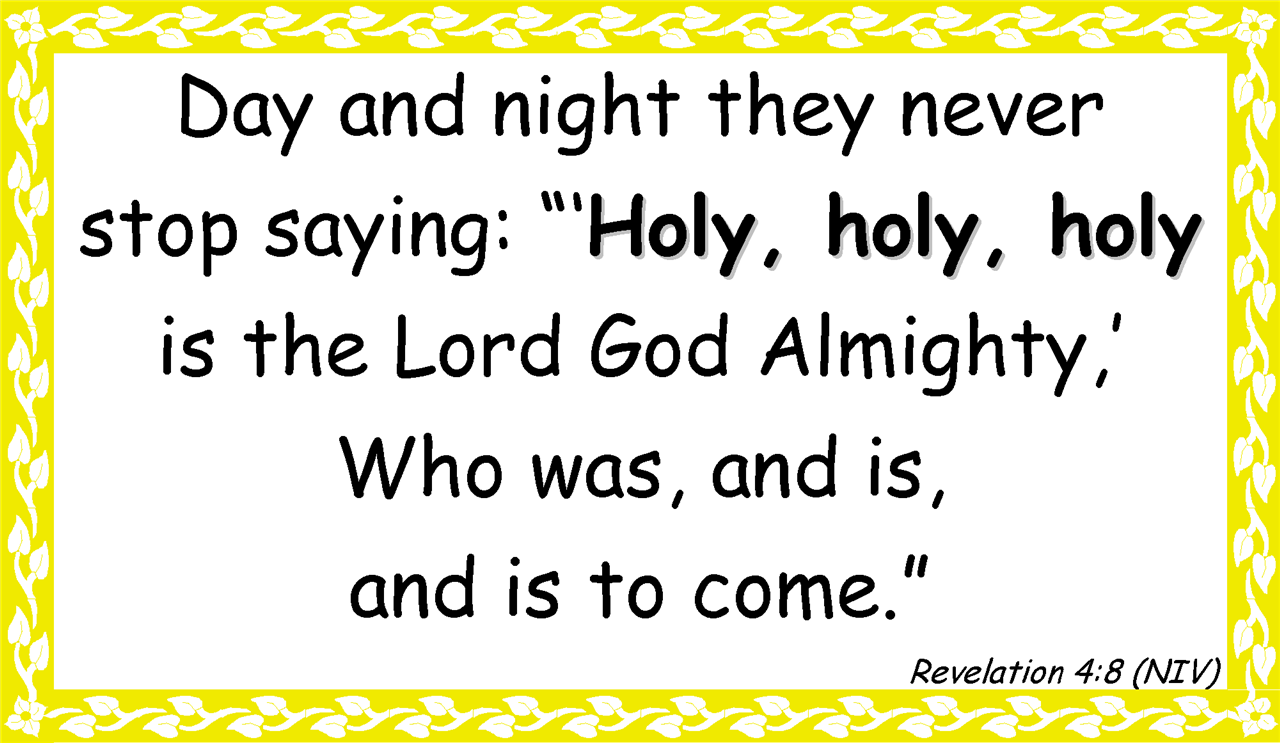 "Day and night they never  stop saying: ""'Holy, holy, holy is the Lord God Almighty,' Who was, and is,  and is to come."" Revelation 4:8 (NIV)"